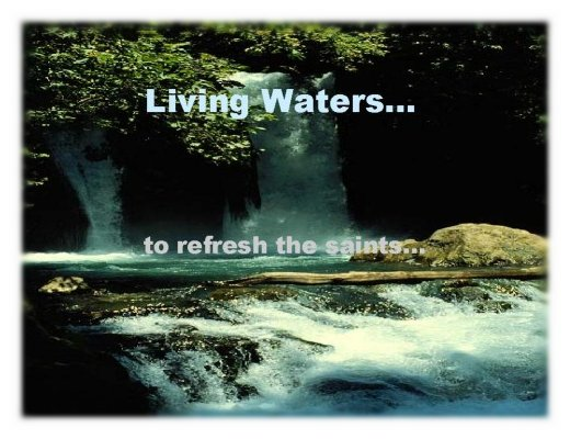 Living Waters... to refresh the saints...